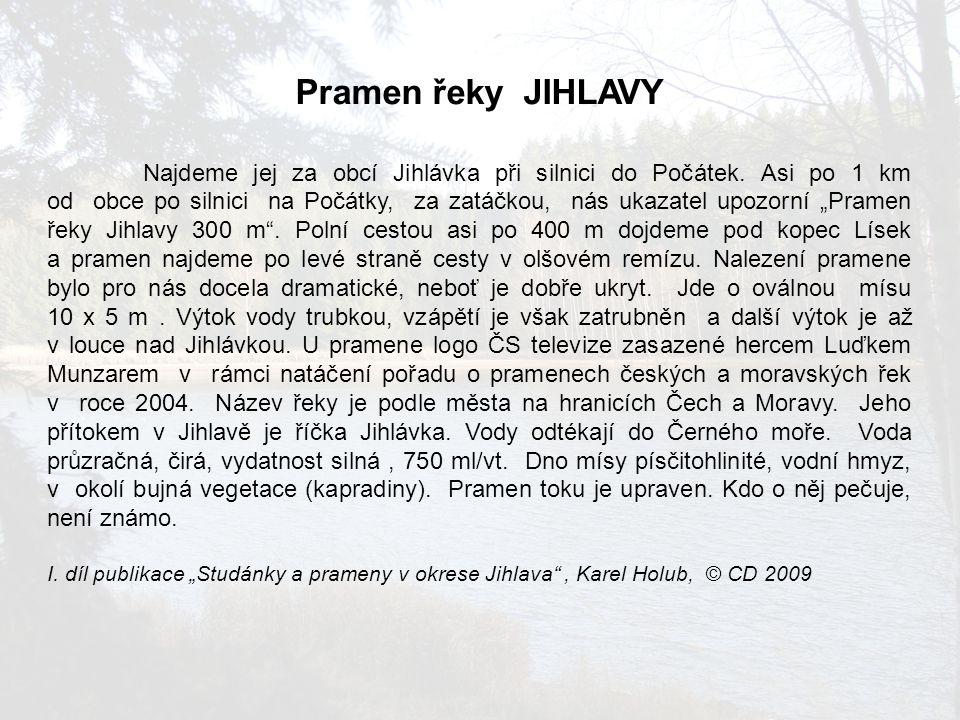 Pramen řeky JIHLAVY Najdeme jej za obcí Jihlávka při silnici do Počátek. Asi po 1 km od obce po silnici na Počátky, za zatáčkou, nás ukazatel upozorní