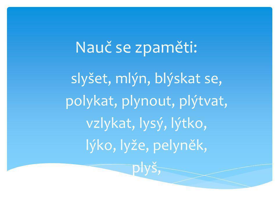 Nauč se zpaměti: slyšet, mlýn, blýskat se, polykat, plynout, plýtvat, vzlykat, lysý, lýtko, lýko, lyže, pelyněk, plyš,