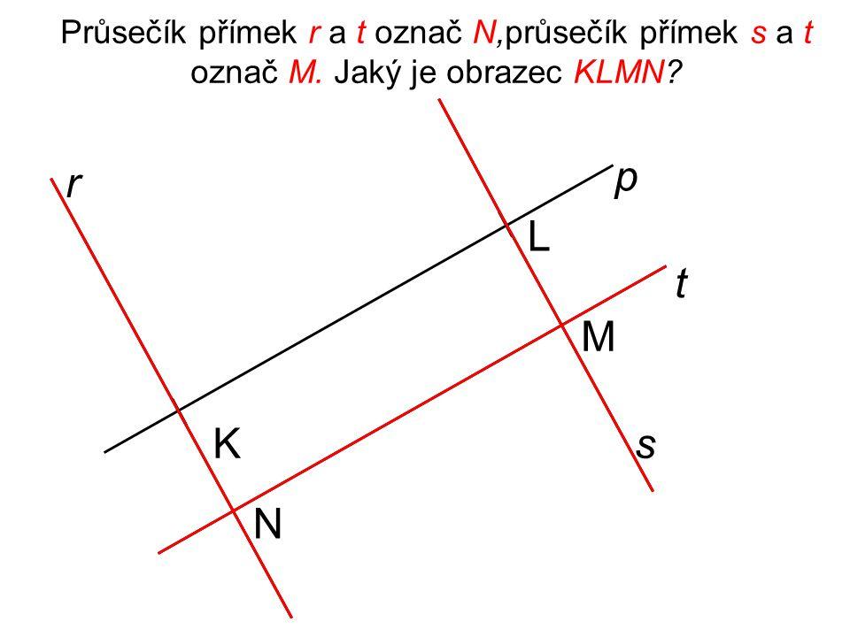 Průsečík přímek r a t označ N,průsečík přímek s a t označ M. Jaký je obrazec KLMN? p t N L r sK M