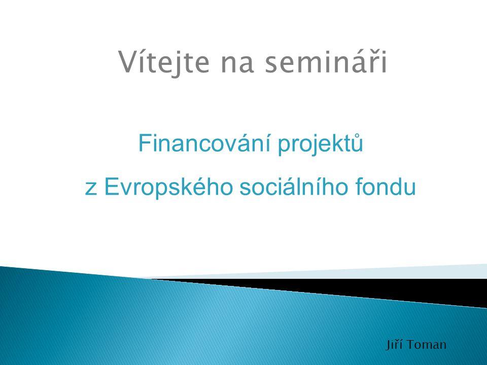 Vítejte na semináři Jiří Toman Financování projektů z Evropského sociálního fondu