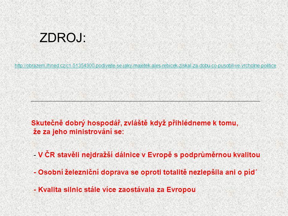 ZDROJ: http://obrazem.ihned.cz/c1-51354300-podivejte-se-jaky-majetek-ales-rebicek-ziskal-za-dobu-co-pusobil-ve-vrcholne-politice Skutečně dobrý hospodář, zvláště když přihlédneme k tomu, že za jeho ministrování se: - V ČR stavěli nejdražší dálnice v Evropě s podprůměrnou kvalitou - Osobní železniční doprava se oproti totalitě nezlepšila ani o píd´ - Kvalita silnic stále více zaostávala za Evropou