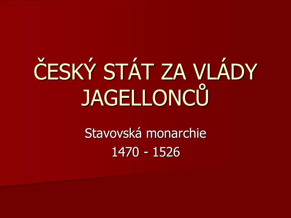ČESKÝ STÁT ZA VLÁDY JAGELLONCŮ Stavovská monarchie 1470 - 1526