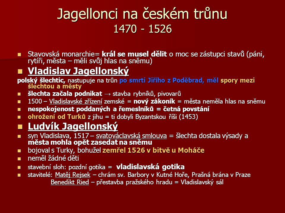 Jagellonci na českém trůnu 1470 - 1526 Stavovská monarchie= král se musel dělit o moc se zástupci stavů (páni, rytíři, města – měli svůj hlas na sněmu) Stavovská monarchie= král se musel dělit o moc se zástupci stavů (páni, rytíři, města – měli svůj hlas na sněmu) Vladislav Jagellonský Vladislav Jagellonský polský šlechtic, nastupuje na trůn po smrti Jiřího z Poděbrad, měl spory mezi šlechtou a městy šlechta začala podnikat → stavba rybníků, pivovarů šlechta začala podnikat → stavba rybníků, pivovarů 1500 – Vladislavské zřízení zemské = nový zákoník = města neměla hlas na sněmu 1500 – Vladislavské zřízení zemské = nový zákoník = města neměla hlas na sněmu nespokojenost poddaných a řemeslníků = četná povstání nespokojenost poddaných a řemeslníků = četná povstání ohrožení od Turků z jihu = ti dobyli Byzantskou říši (1453) ohrožení od Turků z jihu = ti dobyli Byzantskou říši (1453) Ludvík Jagellonský Ludvík Jagellonský syn Vladislava, 1517 – svatováclavská smlouva = šlechta dostala výsady a města mohla opět zasedat na sněmu syn Vladislava, 1517 – svatováclavská smlouva = šlechta dostala výsady a města mohla opět zasedat na sněmu bojoval s Turky, bohužel zemřel 1526 v bitvě u Moháče bojoval s Turky, bohužel zemřel 1526 v bitvě u Moháče neměl žádné děti neměl žádné děti stavební sloh: pozdní gotika = vladislavská gotika stavební sloh: pozdní gotika = vladislavská gotika stavitelé: Matěj Rejsek – chrám sv.