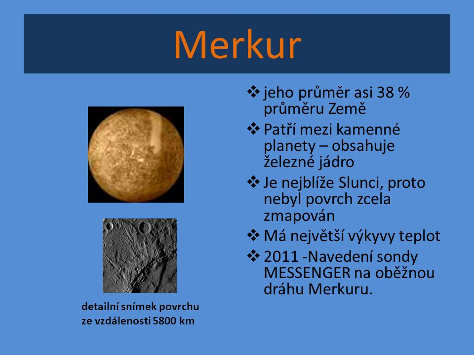Merkur  jeho průměr asi 38 % průměru Země  Patří mezi kamenné planety – obsahuje železné jádro  Je nejblíže Slunci, proto nebyl povrch zcela zmapov