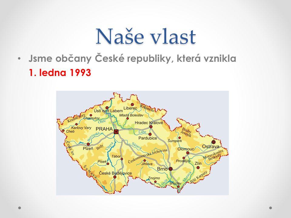 Naše vlast Jsme občany České republiky, která vznikla 1. ledna 1993