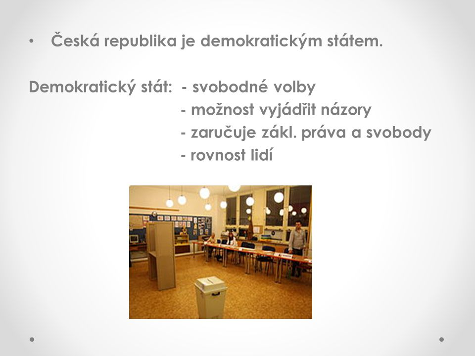 Česká republika je demokratickým státem. Demokratický stát: - svobodné volby - možnost vyjádřit názory - zaručuje zákl. práva a svobody - rovnost lidí
