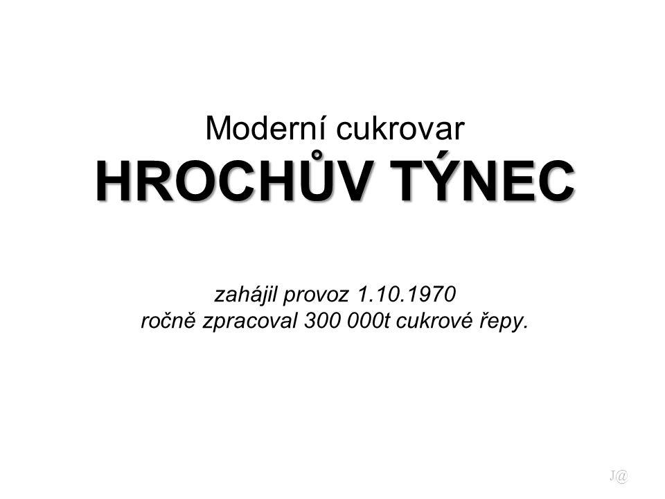 HROCHŮV TÝNEC Moderní cukrovar HROCHŮV TÝNEC zahájil provoz 1.10.1970 ročně zpracoval 300 000t cukrové řepy.