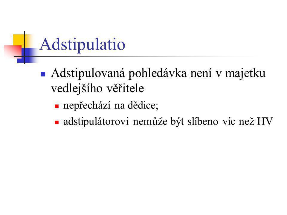 Adstipulatio Adstipulovaná pohledávka není v majetku vedlejšího věřitele nepřechází na dědice; adstipulátorovi nemůže být slíbeno víc než HV
