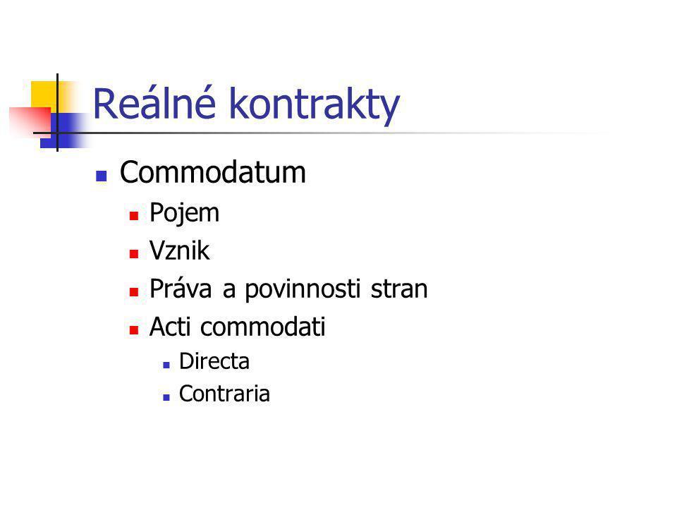 Reálné kontrakty Commodatum Pojem Vznik Práva a povinnosti stran Acti commodati Directa Contraria