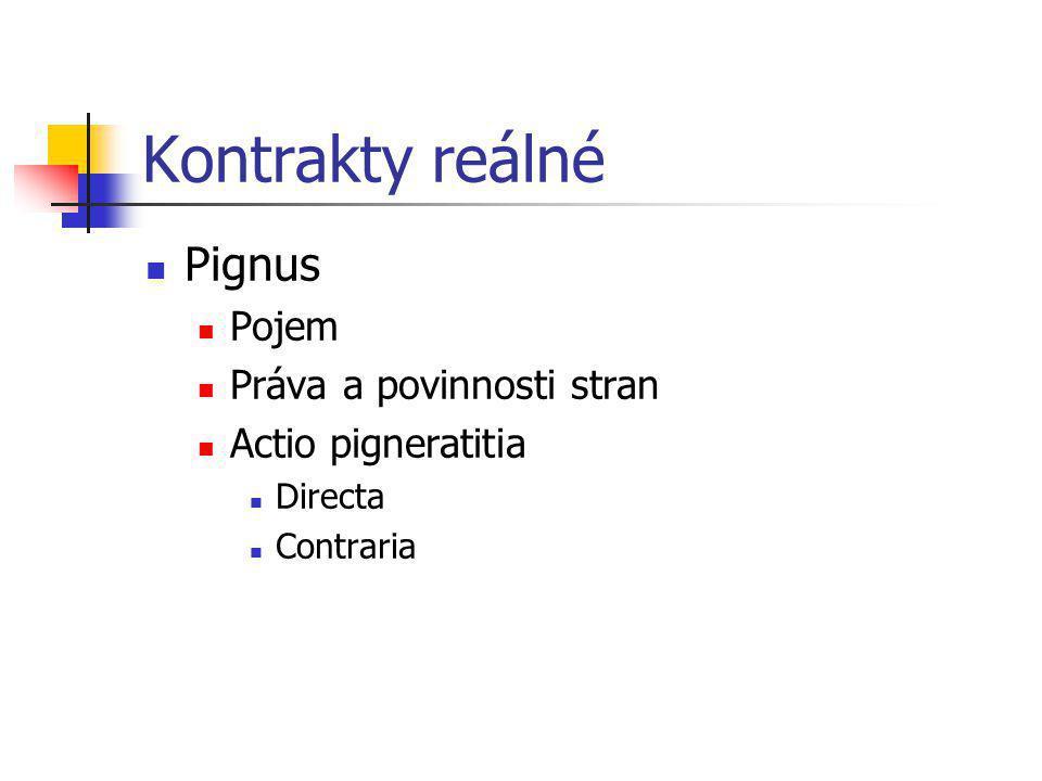 Kontrakty reálné Pignus Pojem Práva a povinnosti stran Actio pigneratitia Directa Contraria