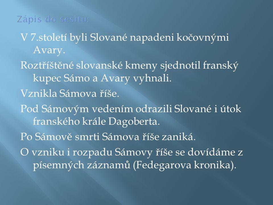 V 7.století byli Slované napadeni kočovnými Avary. Roztříštěné slovanské kmeny sjednotil franský kupec Sámo a Avary vyhnali. Vznikla Sámova říše. Pod