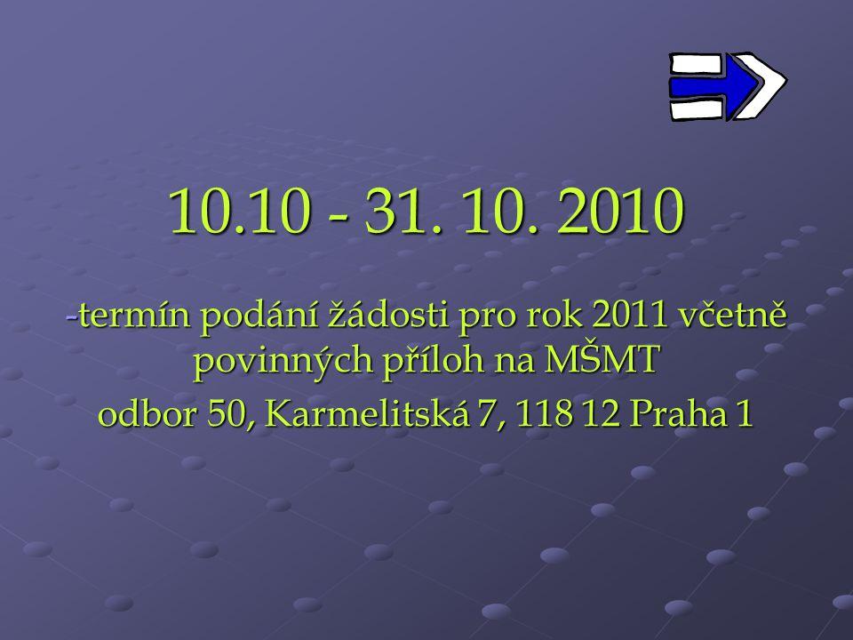10.10 - 31. 10. 2010 -termín podání žádosti pro rok 2011 včetně povinných příloh na MŠMT odbor 50, Karmelitská 7, 118 12 Praha 1