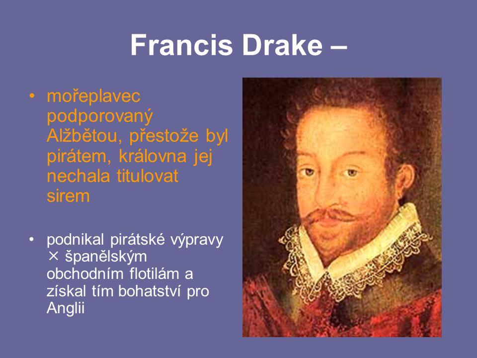 Francis Drake – mořeplavec podporovaný Alžbětou, přestože byl pirátem, královna jej nechala titulovat sirem podnikal pirátské výpravy  španělským obc