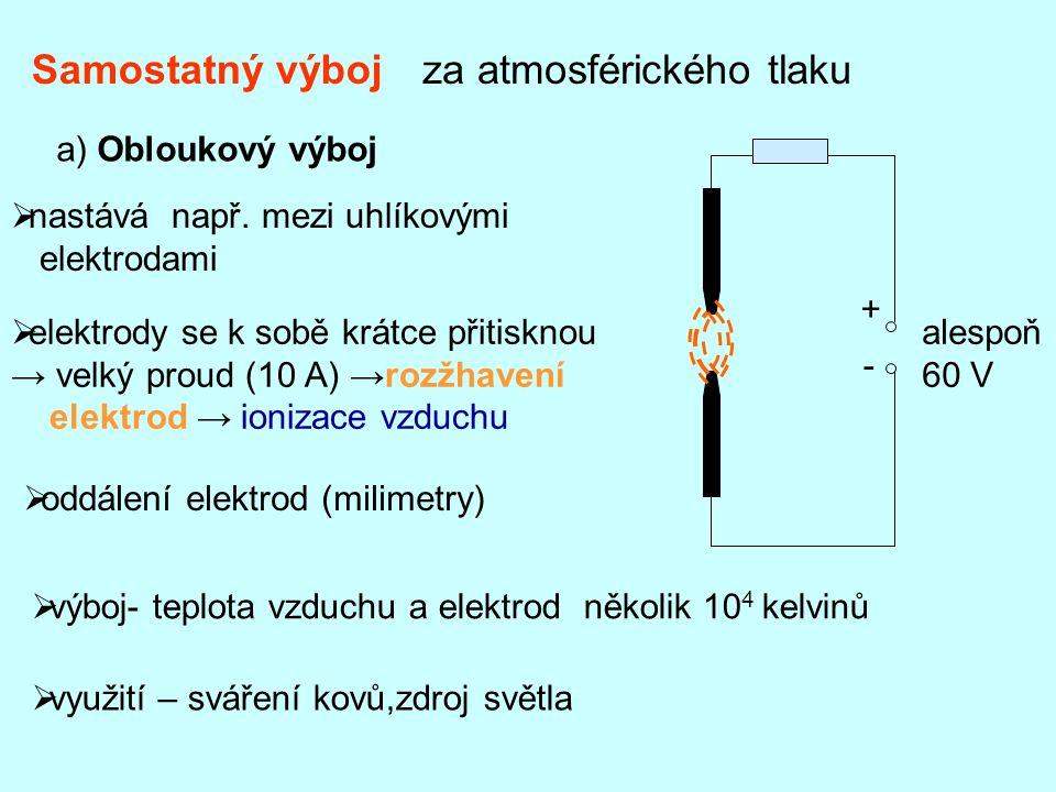 Samostatný výbojza atmosférického tlaku a) Obloukový výboj alespoň 60 V + -  nastává např. mezi uhlíkovými elektrodami  elektrody se k sobě krátce p