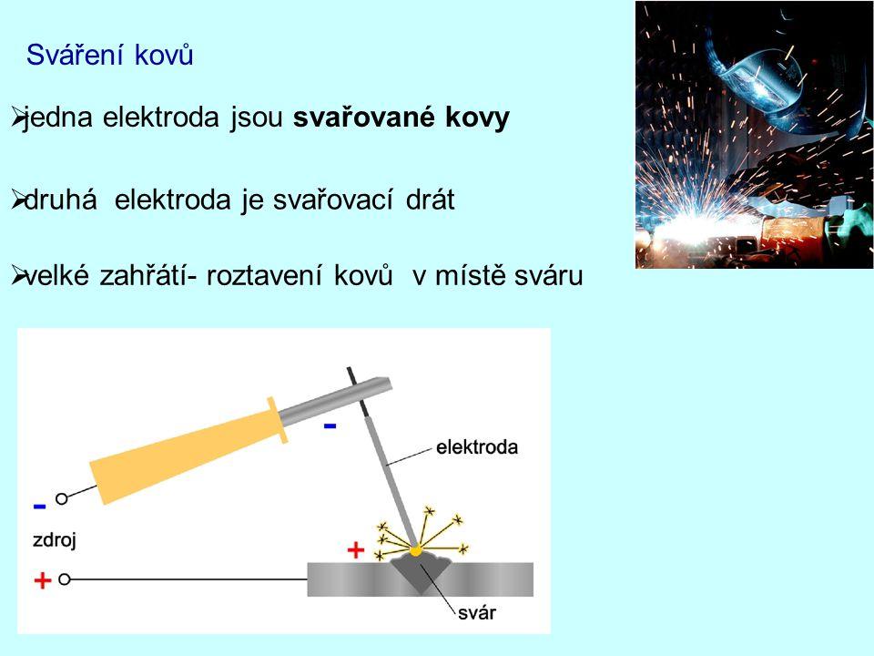 Sváření kovů  jedna elektroda jsou svařované kovy  druhá elektroda je svařovací drát  velké zahřátí- roztavení kovů v místě sváru