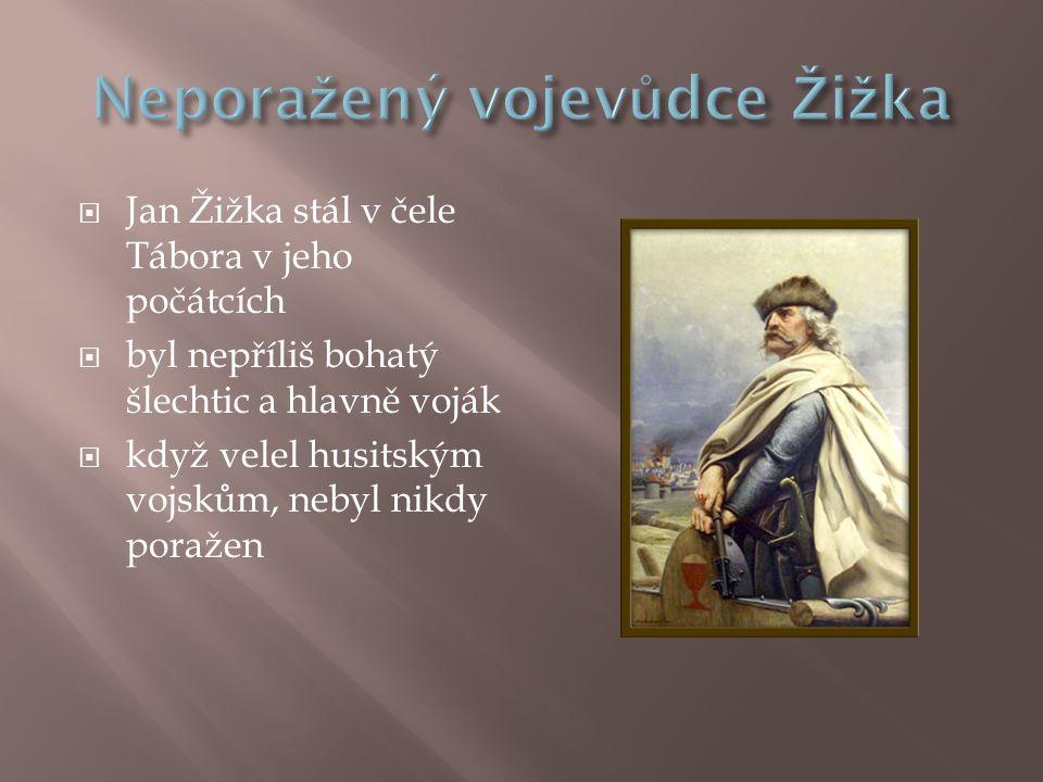  Jan Žižka stál v čele Tábora v jeho počátcích  byl nepříliš bohatý šlechtic a hlavně voják  když velel husitským vojskům, nebyl nikdy poražen