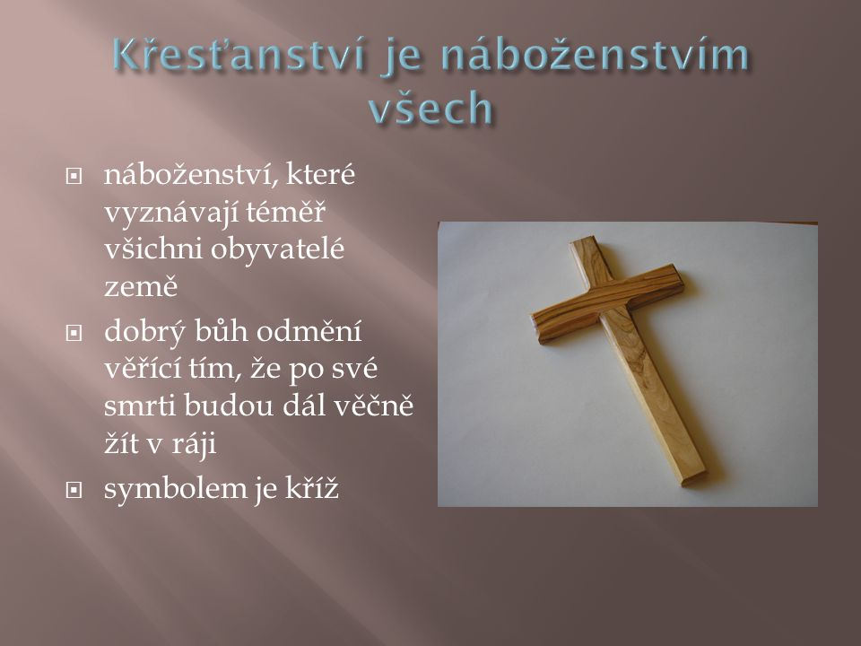  náboženství, které vyznávají téměř všichni obyvatelé země  dobrý bůh odmění věřící tím, že po své smrti budou dál věčně žít v ráji  symbolem je kříž