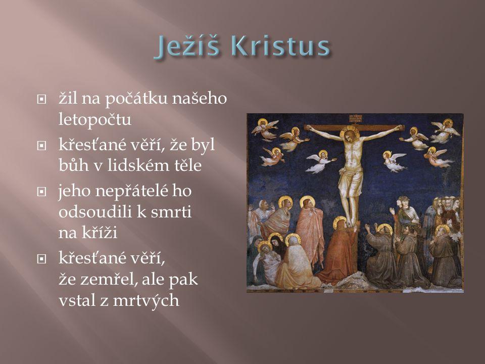  žil na počátku našeho letopočtu  křesťané věří, že byl bůh v lidském těle  jeho nepřátelé ho odsoudili k smrti na kříži  křesťané věří, že zemřel, ale pak vstal z mrtvých