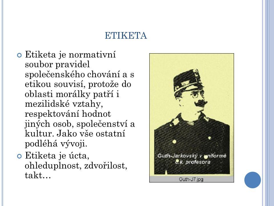ETIKETA Etiketa je normativní soubor pravidel společenského chování a s etikou souvisí, protože do oblasti morálky patří i mezilidské vztahy, respekto