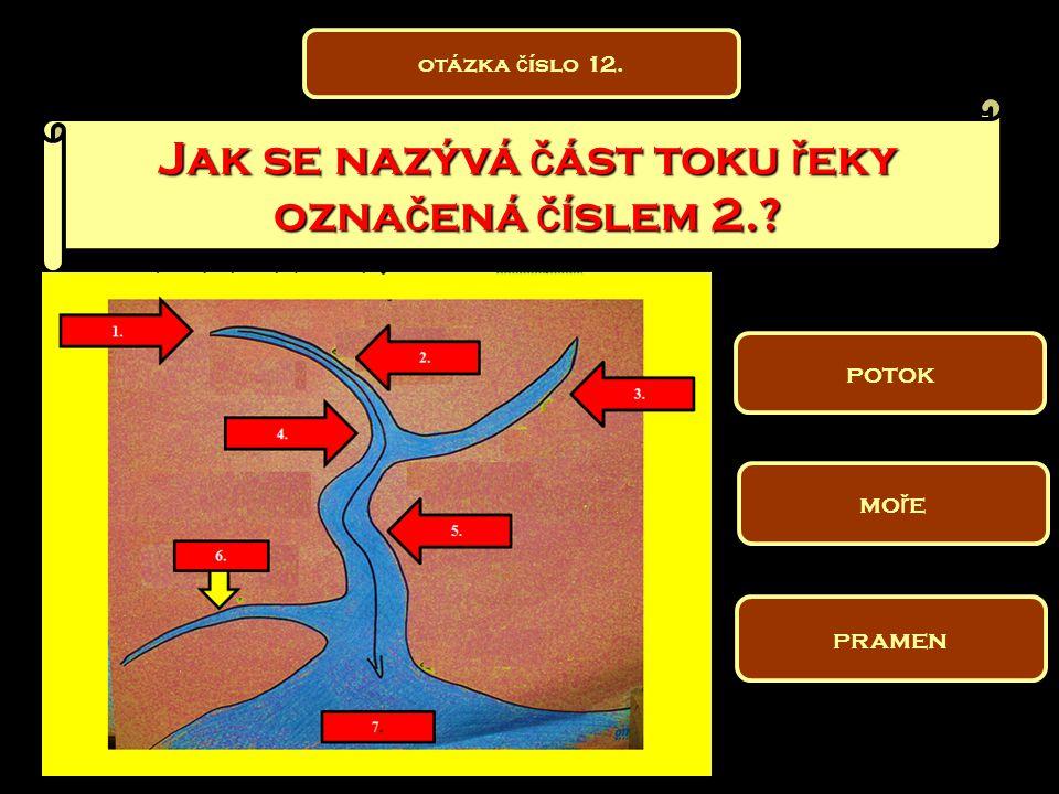 Jak se nazývá č ást toku ř eky ozna č ená č íslem 2.? pramen potok mo ř e otázka č íslo 12.