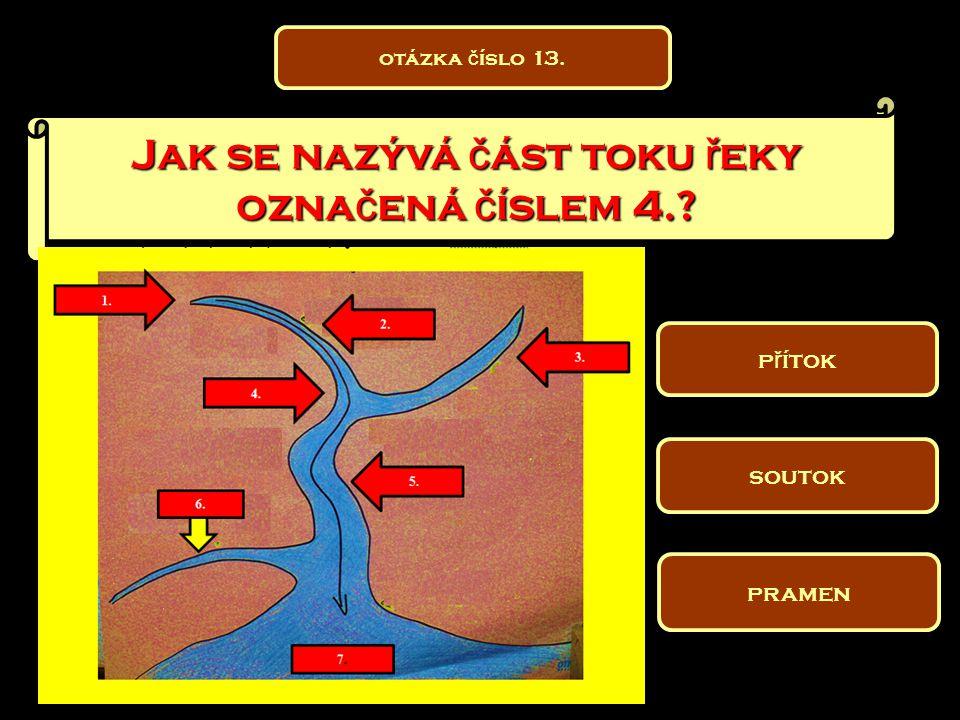 Jak se nazývá č ást toku ř eky ozna č ená č íslem 4.? pramen soutok p ř ítok otázka č íslo 13.