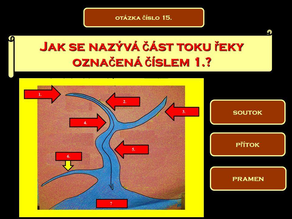 Jak se nazývá č ást toku ř eky ozna č ená č íslem 1.? soutok pramen p ř ítok otázka č íslo 15.