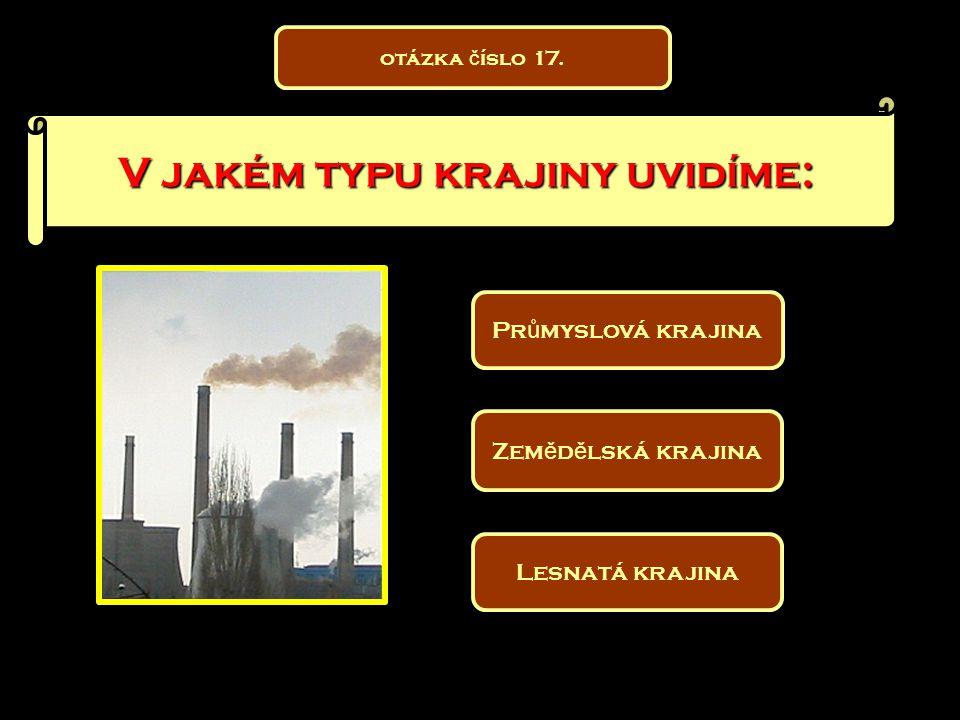 V jakém typu krajiny uvidíme: Zem ě d ě lská krajina Pr ů myslová krajina Lesnatá krajina otázka č íslo 17.