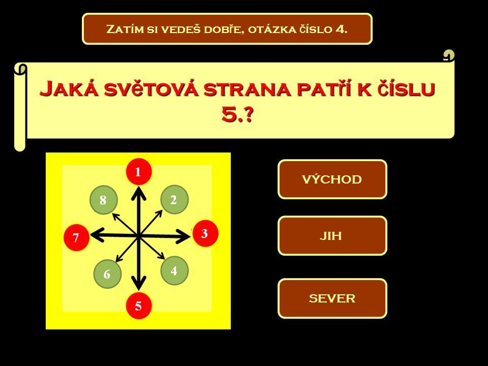 Zatím si vedeš dob ř e, otázka č íslo 4. Jaká sv ě tová strana pat ř í k č íslu 5.? VÝCHOD SEVER JIH