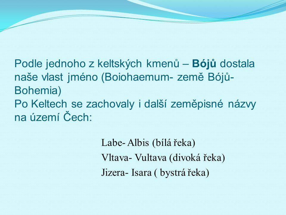 Podle jednoho z keltských kmenů – Bójů dostala naše vlast jméno (Boiohaemum- země Bójů- Bohemia) Po Keltech se zachovaly i další zeměpisné názvy na úz