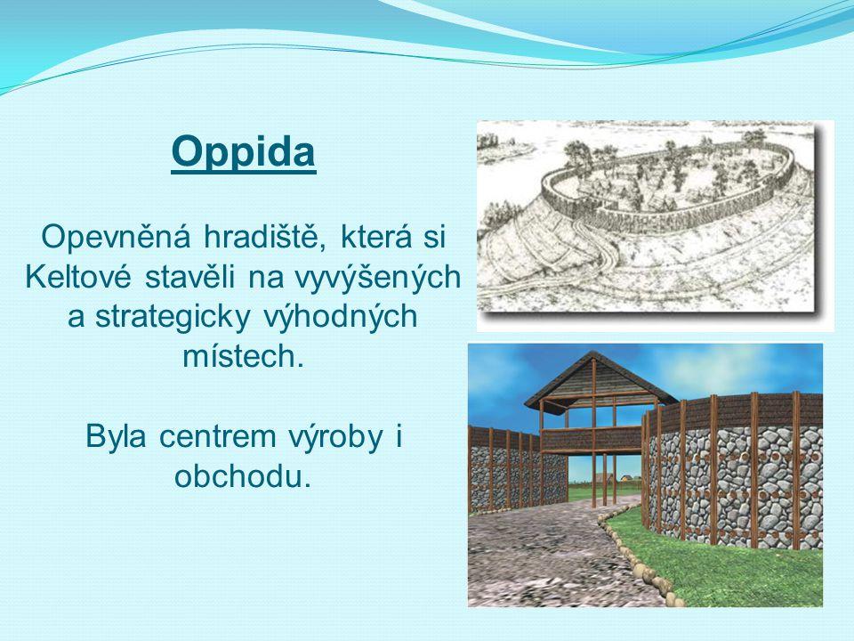 Oppida Opevněná hradiště, která si Keltové stavěli na vyvýšených a strategicky výhodných místech. Byla centrem výroby i obchodu.