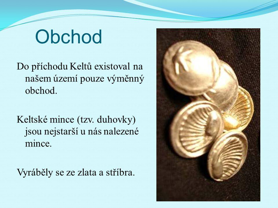 Obchod Do příchodu Keltů existoval na našem území pouze výměnný obchod. Keltské mince (tzv. duhovky) jsou nejstarší u nás nalezené mince. Vyráběly se