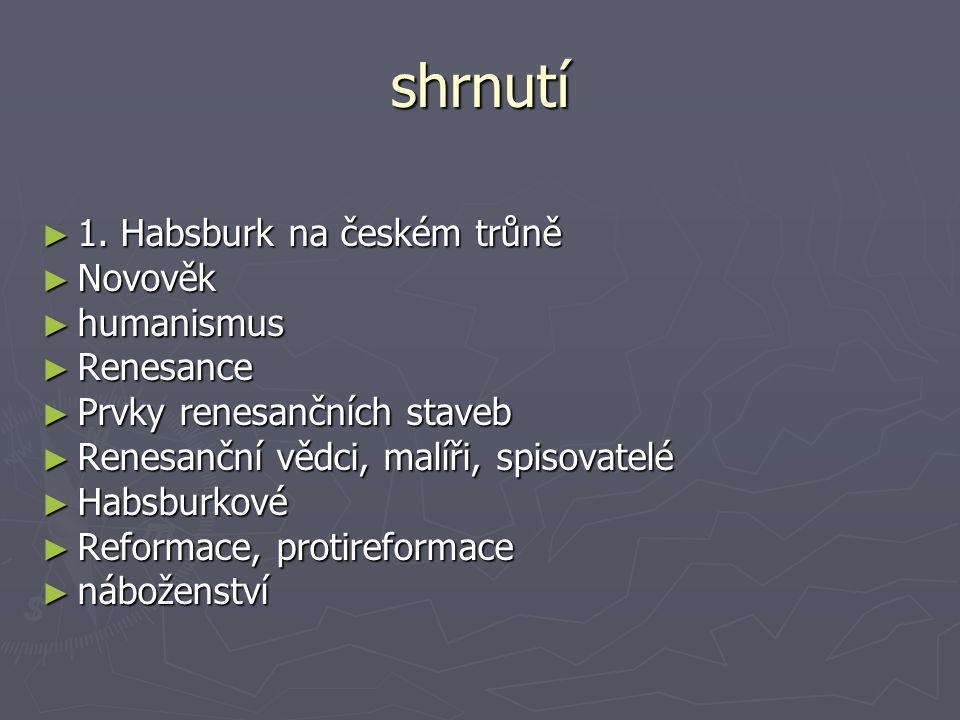 shrnutí ► 1. Habsburk na českém trůně ► Novověk ► humanismus ► Renesance ► Prvky renesančních staveb ► Renesanční vědci, malíři, spisovatelé ► Habsbur