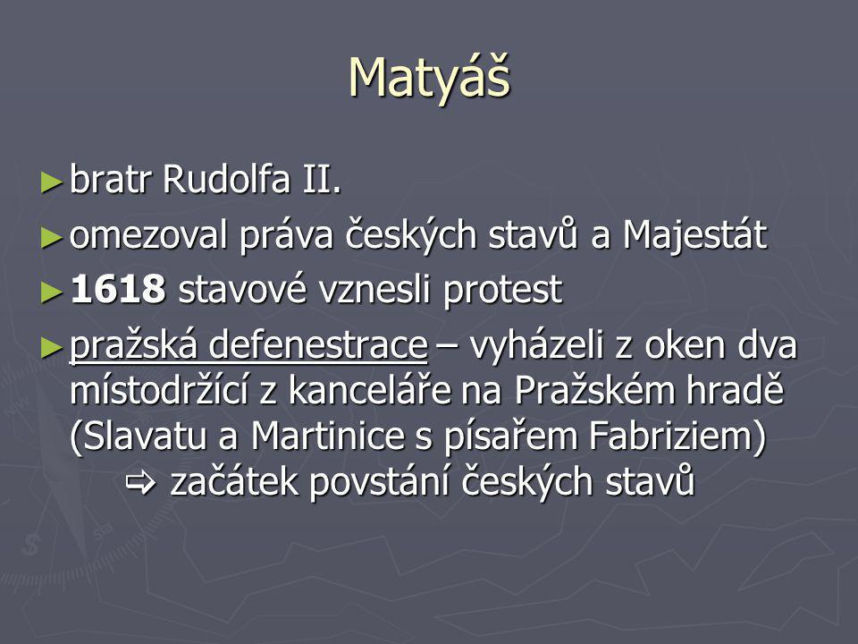 Matyáš ►b►b►b►bratr Rudolfa II. ►o►o►o►omezoval práva českých stavů a Majestát ►1►1►1►1618 stavové vznesli protest ►p►p►p►pražská defenestrace – vyház