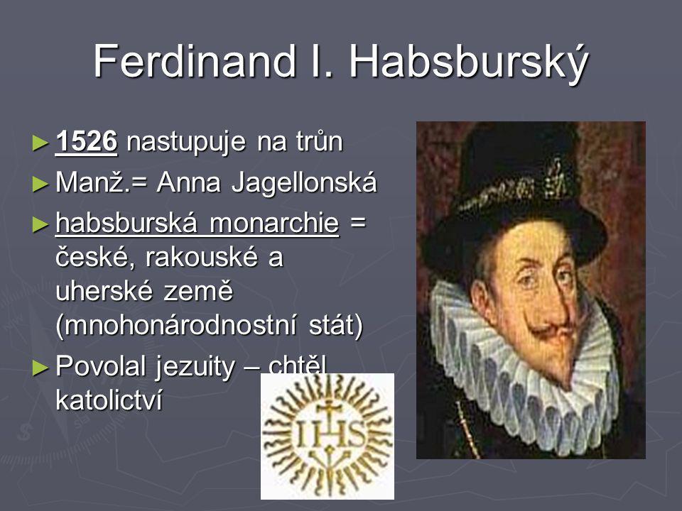 Ferdinand I. Habsburský ► 1526 nastupuje na trůn ► Manž.= Anna Jagellonská ► habsburská monarchie = české, rakouské a uherské země (mnohonárodnostní s