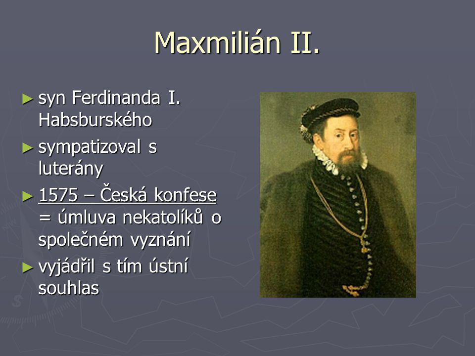 Maxmilián II. ►s►s►s►syn Ferdinanda I. Habsburského ►s►s►s►sympatizoval s luterány ►1►1►1►1575 – Česká konfese = úmluva nekatolíků o společném vyznání