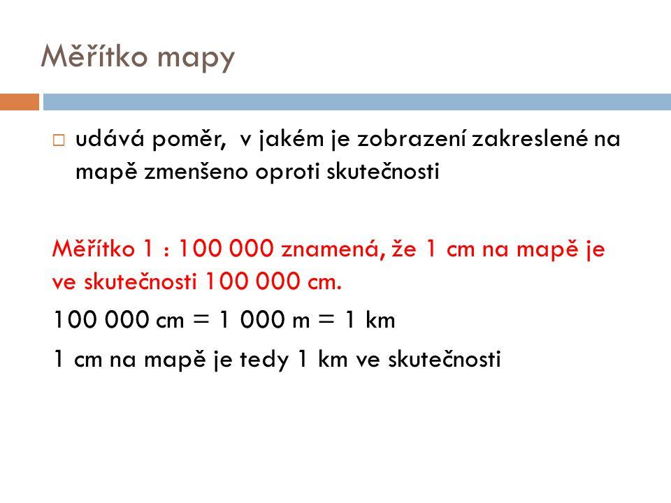 Měřítko mapy  udává poměr, v jakém je zobrazení zakreslené na mapě zmenšeno oproti skutečnosti Měřítko 1 : 100 000 znamená, že 1 cm na mapě je ve sku