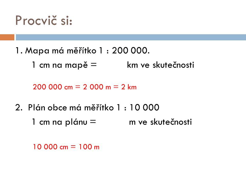 Procvič si: 1. Mapa má měřítko 1 : 200 000. 1 cm na mapě = km ve skutečnosti 2. Plán obce má měřítko 1 : 10 000 1 cm na plánu = m ve skutečnosti 200 0