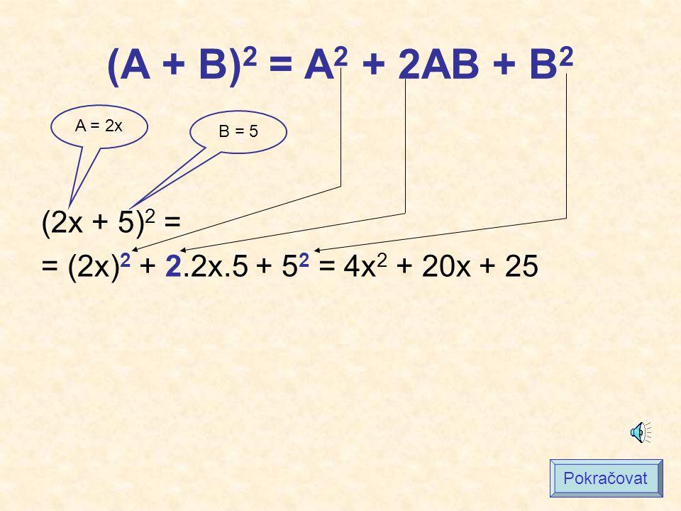 (A + B) 2 = A 2 + 2AB + B 2 (2x + 5) 2 = = (2x) 2 + 2.2x.5 + 5 2 = 4x 2 + 20x + 25 A = 2x B = 5 Pokračovat