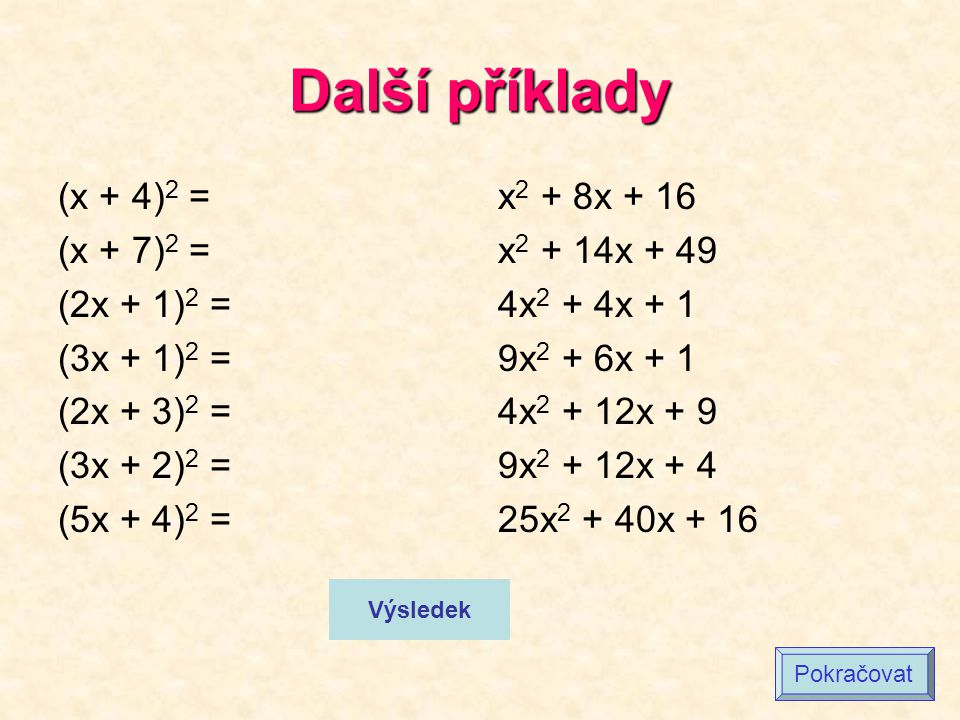 Další příklady (x + 4) 2 = (x + 7) 2 = (2x + 1) 2 = (3x + 1) 2 = (2x + 3) 2 = (3x + 2) 2 = (5x + 4) 2 = x 2 + 8x + 16 x 2 + 14x + 49 4x 2 + 4x + 1 9x 2 + 6x + 1 4x 2 + 12x + 9 9x 2 + 12x + 4 25x 2 + 40x + 16 Výsledek Pokračovat