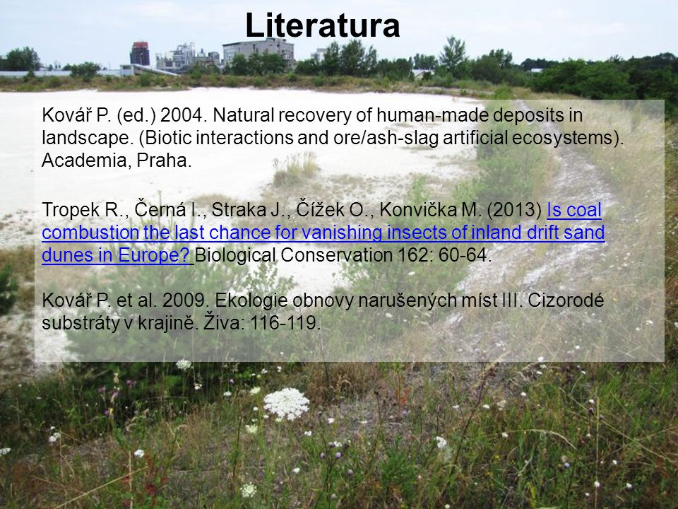 Kovář P. (ed.) 2004. Natural recovery of human-made deposits in landscape. (Biotic interactions and ore/ash-slag artificial ecosystems). Academia, Pra