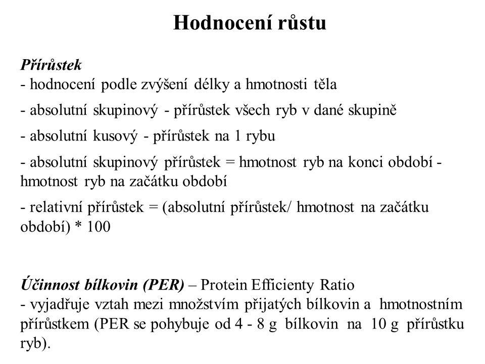Hodnocení růstu Přírůstek - hodnocení podle zvýšení délky a hmotnosti těla - absolutní skupinový - přírůstek všech ryb v dané skupině - absolutní kusový - přírůstek na 1 rybu - absolutní skupinový přírůstek = hmotnost ryb na konci období - hmotnost ryb na začátku období - relativní přírůstek = (absolutní přírůstek/ hmotnost na začátku období) * 100 Účinnost bílkovin (PER) – Protein Efficienty Ratio - vyjadřuje vztah mezi množstvím přijatých bílkovin a hmotnostním přírůstkem (PER se pohybuje od 4 - 8 g bílkovin na 10 g přírůstku ryb).