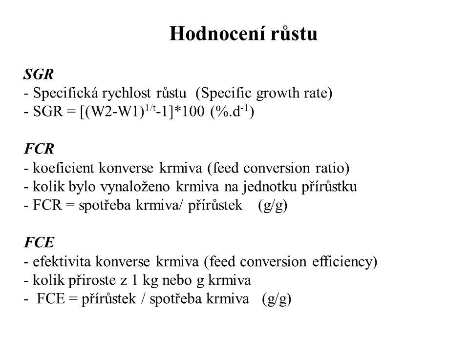 Hodnocení růstu SGR - Specifická rychlost růstu (Specific growth rate) - SGR = [(W2-W1) 1/t -1]*100 (%.d -1 ) FCR - koeficient konverse krmiva (feed conversion ratio) - kolik bylo vynaloženo krmiva na jednotku přírůstku - FCR = spotřeba krmiva/ přírůstek(g/g) FCE - efektivita konverse krmiva (feed conversion efficiency) - kolik přiroste z 1 kg nebo g krmiva - FCE = přírůstek / spotřeba krmiva (g/g)