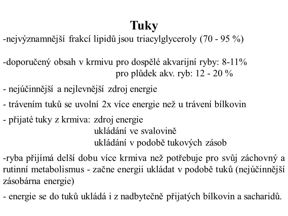 Tuky -nejvýznamnější frakcí lipidů jsou triacylglyceroly (70 - 95 %) -doporučený obsah v krmivu pro dospělé akvarijní ryby: 8-11% pro plůdek akv.