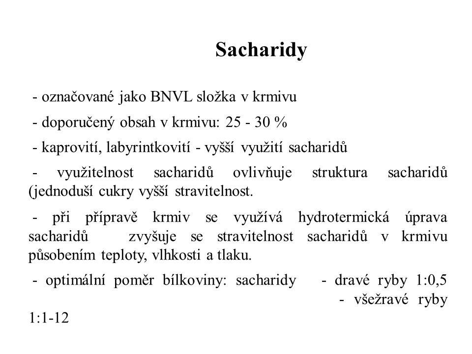 Sacharidy - označované jako BNVL složka v krmivu - doporučený obsah v krmivu: 25 - 30 % - kaprovití, labyrintkovití - vyšší využití sacharidů - využitelnost sacharidů ovlivňuje struktura sacharidů (jednoduší cukry vyšší stravitelnost.