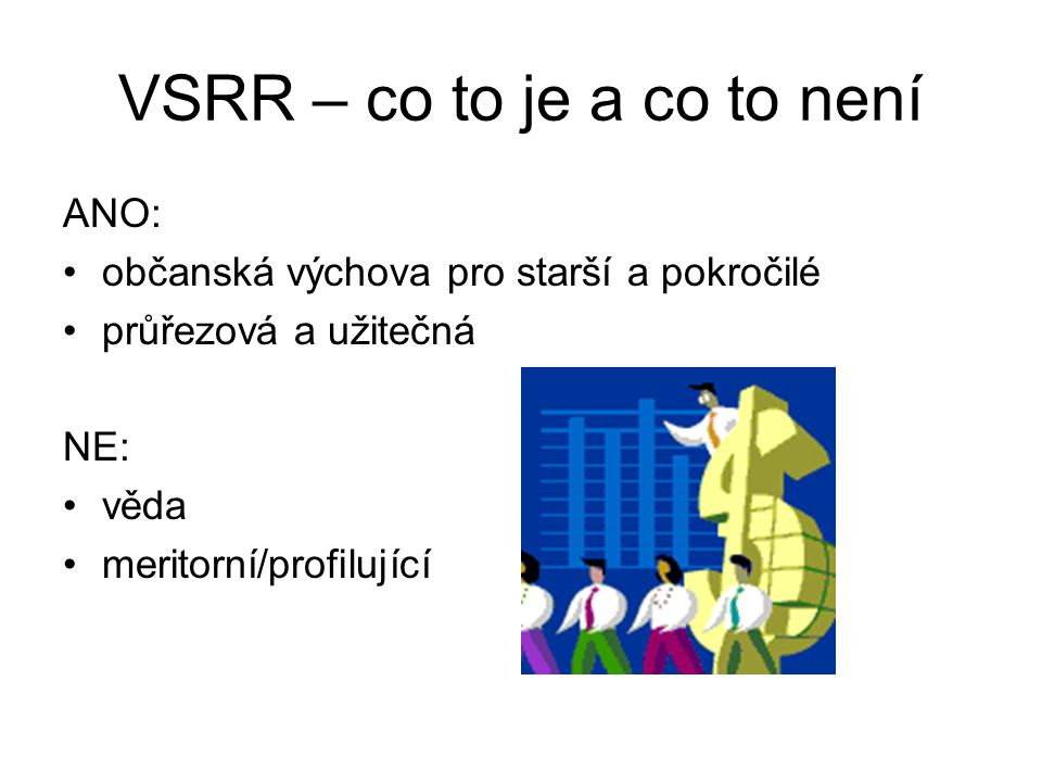 VSRR – co to je a co to není ANO: občanská výchova pro starší a pokročilé průřezová a užitečná NE: věda meritorní/profilující