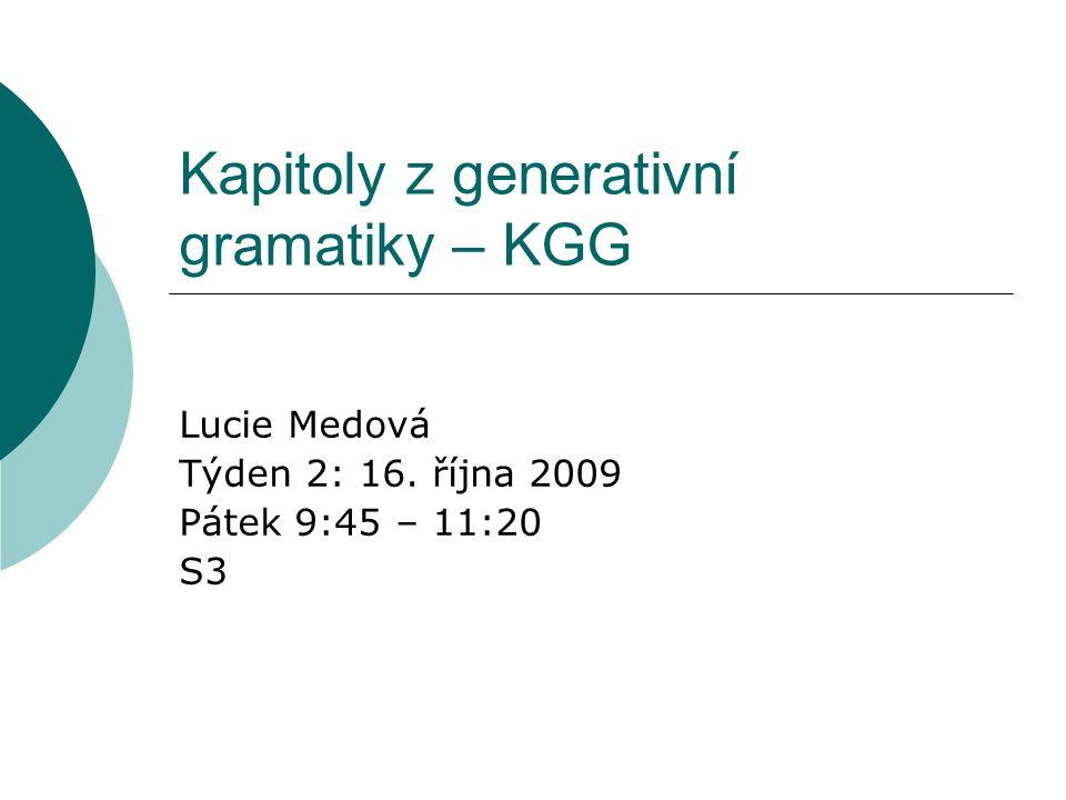 Kapitoly z generativní gramatiky – KGG Lucie Medová Týden 2: 16. října 2009 Pátek 9:45 – 11:20 S3