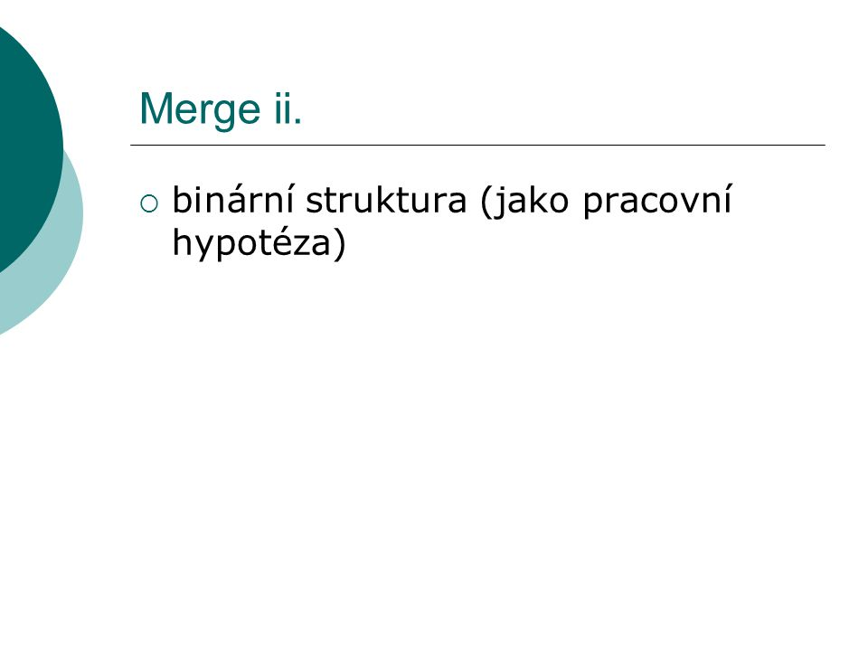 Merge ii.  binární struktura (jako pracovní hypotéza)