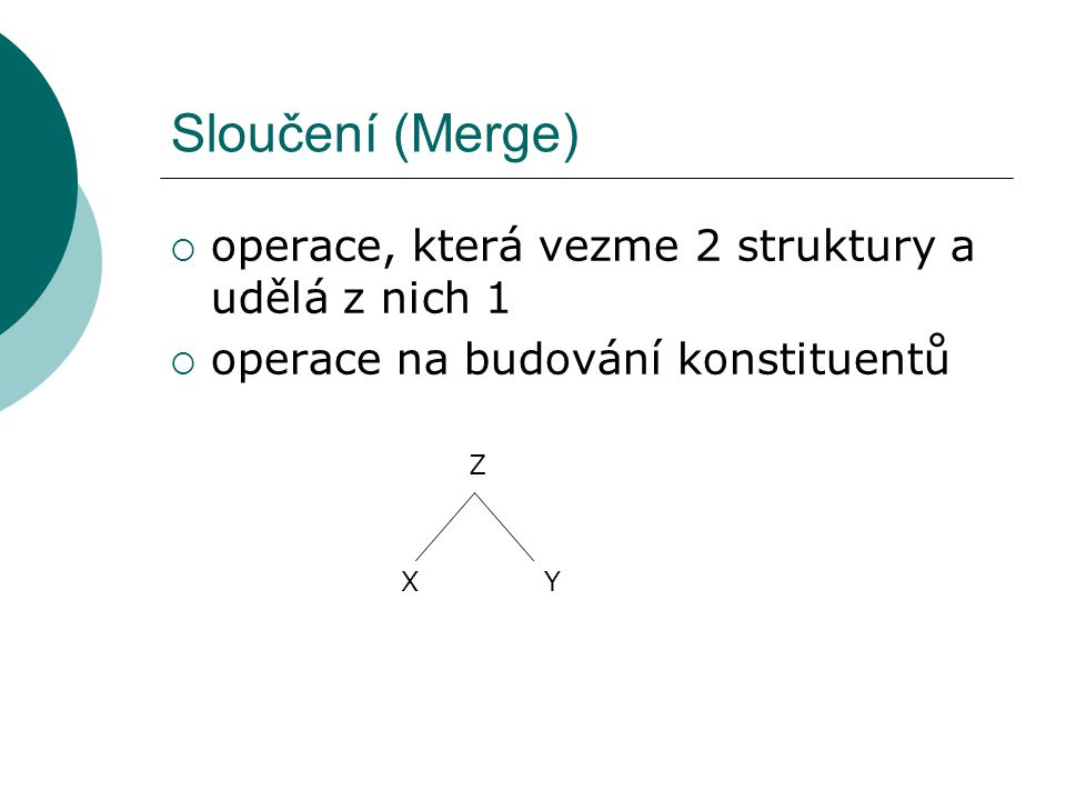 Sloučení (Merge)  operace, která vezme 2 struktury a udělá z nich 1  operace na budování konstituentů XY Z