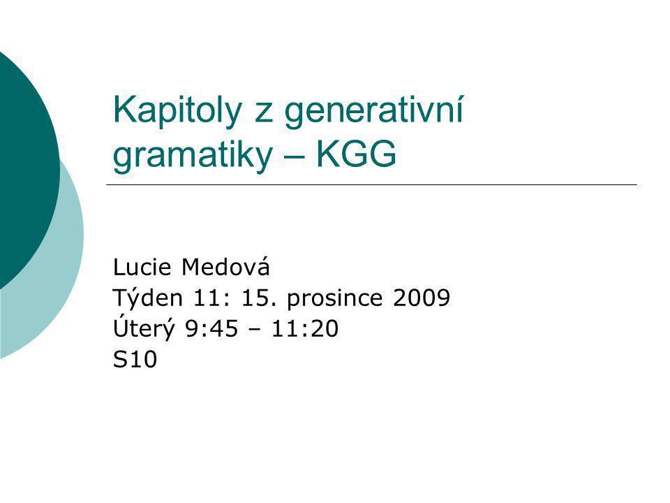 Kapitoly z generativní gramatiky – KGG Lucie Medová Týden 11: 15. prosince 2009 Úterý 9:45 – 11:20 S10