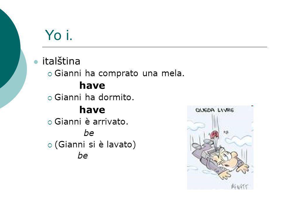 Yo i. italština  Gianni ha comprato una mela. have  Gianni ha dormito. have  Gianni è arrivato. be  (Gianni si è lavato) be